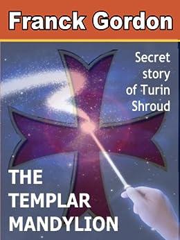 THE TEMPLAR MANDYLION: Secret story of Turin Shroud (English Edition) par [GORDON, FRANCK]