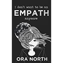 I Don't Want To Be An Empath Anymore: How To Reclaim Your Power Over Emotional Overwhelm, Build Better Boundaries, And Create A Life Of Grace And Ease (English Edition)