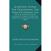 Scientific Living for Prolonging the Term of Human Life: The New Domestic Science, Cooking to Simplify Living and Retain the Life Elements in Food (1909)