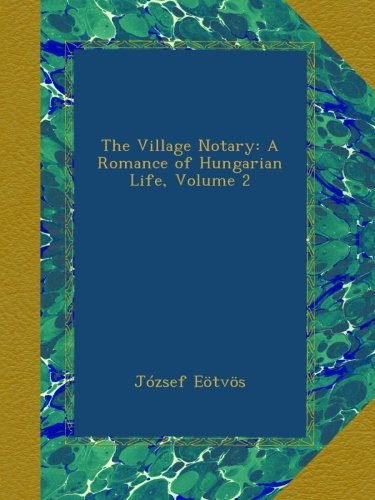 The Village Notary: A Romance of Hungarian Life, Volume 2