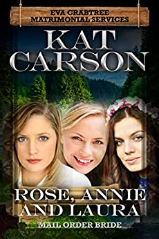 Mail Order Bride: Rose, Annie and Laura: Inspirational Clean Historical Western Romance (Mrs. Eva Crabtree's Matrimonial Services Series Book 6) by [Carson, Kat]