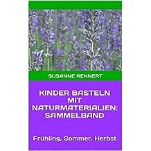 Kinder basteln mit Naturmaterialien: Sammelband: Frühling, Sommer, Herbst