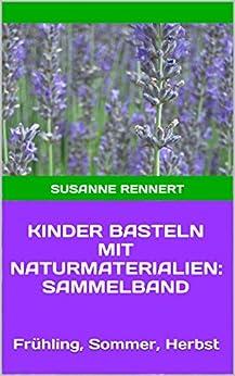 Kinder basteln mit naturmaterialien sammelband fr hling sommer herbst german edition ebook - Basteln mit naturmaterialien sommer ...