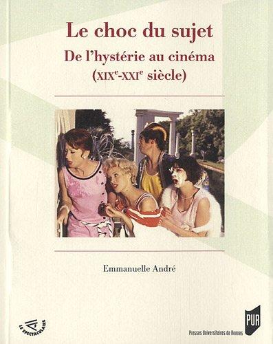 Le choc du sujet : De l'hystérie au cinéma (XIXe-XXIe siècle) par Emmanuelle André