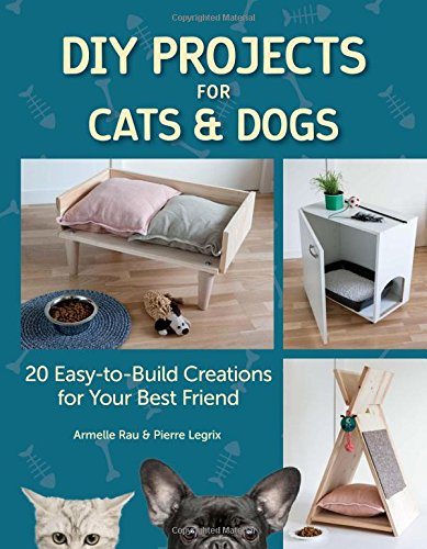 DIY Projects for Cats and Dogs: 20 Easy-To-Build Creations for Your Best Friend -