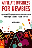 Affiliate Business for Newbies (Combo Training): Start Your Affiliate Website via International Niches Marketing & Click