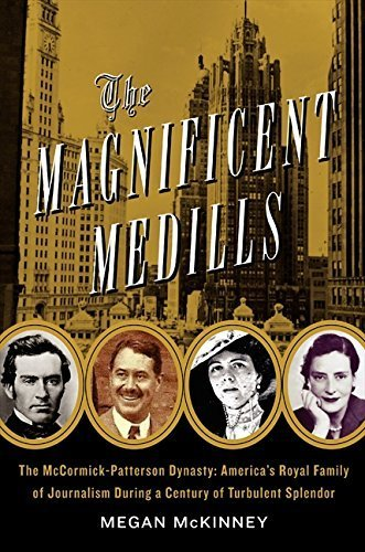 The Magnificent Medills: America's Royal Family of Journalism During a Century of Turbulent Splendor by Megan McKinney (2011-10-11)