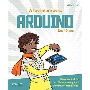 À l'aventure avec Arduino !: Dès 10 ans.  Découvre Arduino et l'électronique grâce à 9 aventures trépidantes !