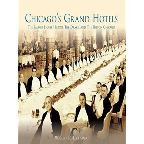 Chicago's Grand Hotels: The Palmer House Hilton, The Drake, and The Hilton Chicago (English Edition)