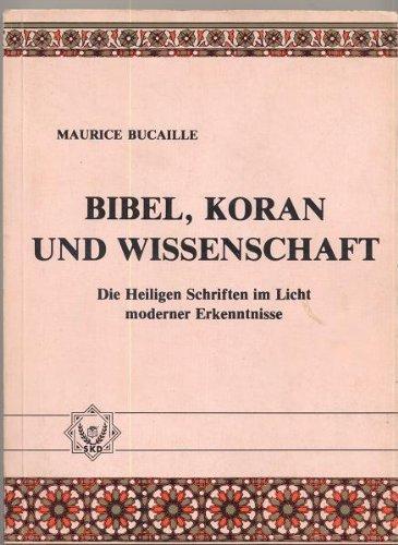Bibel, Koran und Wissenschaft. Die Heiligen Schriften im Licht moderner Erkenntnis