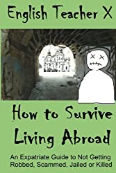 How To Survive Living Abroad: An Expatriate Guide to Not Getting Robbed, Scammed, Jailed, or Killed: Volume 4