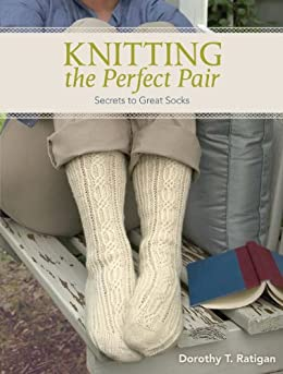 Knitting The Perfect Pair: Secrets To Great Socks by [Ratigan, Dorothy T]