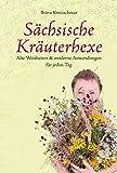 Sächsische Kräuterhexe: Alte Weisheiten & moderne Anwendungen für jeden Tag