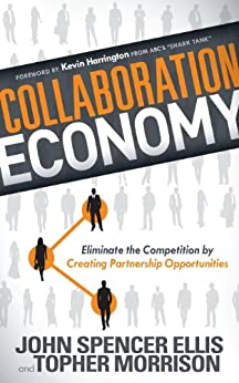 Collaboration Economy: Eliminate the Competition by Creating Partnership Opportunities by [Ellis, John Spencer, Morrison, Topher]