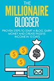 Blogging: The Millionaire Blogger: PROVEN Steps To Start A Blog, Earn Money And Create Passive Income In 10 Days (Blogging, Passive Income, Blogging For Beginners) (English Edition)