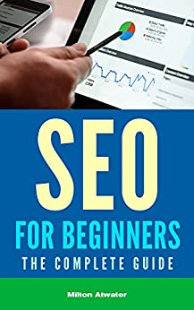 SEO for Beginners: The Complete Guide (Search Engine Optimization, Google Traffic, Web Traffic) by [Atwater, Milton]