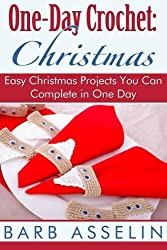 One-Day Crochet: Christmas: Easy Christmas Projects You Can Complete in One Day by Barb Asselin (2014-06-24)