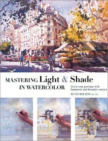 Mastering Light & Shade in Watercolor: Infuse Your Paintings with Luminosity and Dramatic Contrast by Ong Kim Seng (2003-06-04)