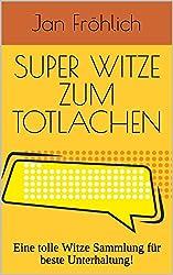 Super Witze zum Totlachen: Eine tolle Witze Sammlung für beste Unterhaltung! (Scherzfragen, Witzebuch für Kinder ab 8, Witzige Bücher, Witze Buch, Kinderbücher ab 8 Jahre, lustige Bücher, witzig)
