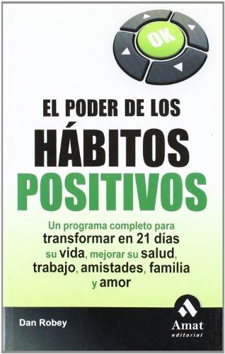 El poder de los habitos positivos: Un programa completo para transformar en 21 días su vida, mejorar su salud, trabajo, amistades, familia y amor