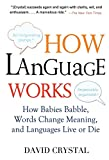 How Language Works: How Babies Babble, Words Change Meaning, and Languages Live or Die - David Crystal