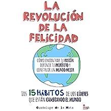 La Revolución de la Felicidad: Cómo encontrar tu Pasión, definir tu Propósito y construir un Mundo Mejor.
