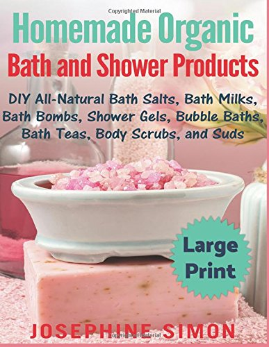 Homemade Organic Bath and Shower Products ***Large Print Edition***: DIY All-Natural Bath Salts, Bath Milks, Bath Bombs, Shower Gels, Bubble Baths, Bath Teas, Body Scrubs and Suds