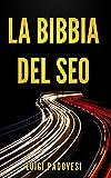 LA BIBBIA DEL SEO: Guida pratica all'ottimizzazione strategica per Google per ottenere traffico con Web Marketing, Social Media, Copywriting Online, Ecommerce (Online Marketing, Band 1)