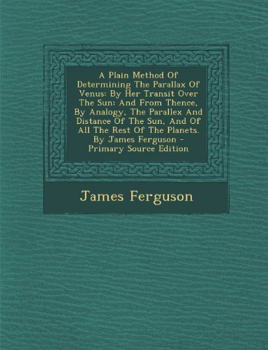 A Plain Method of Determining the Parallax of Venus: By Her Transit Over the Sun: And from Thence, by Analogy, the Parallex and Distance of the Sun, ... by James Ferguson - Primary Source Edition