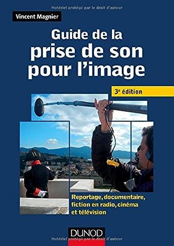 Guide de la prise de son pour l'image -3e ed - Reportage, documentaire, fiction en radio et télé: Reportage, documentaire, fiction en radio, cinéma et