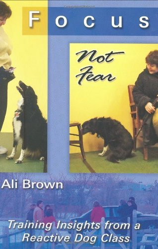 Focus Not Fear - Training Insights from a Reactive Dog Class by Ali Brown (April 15,2007)
