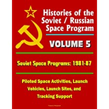 Histories of the Soviet / Russian Space Program - Volume 5: Soviet Space Programs: 1981-87 - Piloted Space Activities, Launch Vehicles, Launch Sites, and Tracking Support (English Edition)