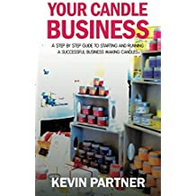 Your Candle Business: A Step by Step Guide to Setting Up and Running a Successful Business Making Candles