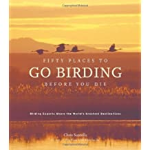 Fifty Places to Go Birding Before You Die: Birding Experts Share the World's Geatest Destinations by Chris Santella (2007-11-01)