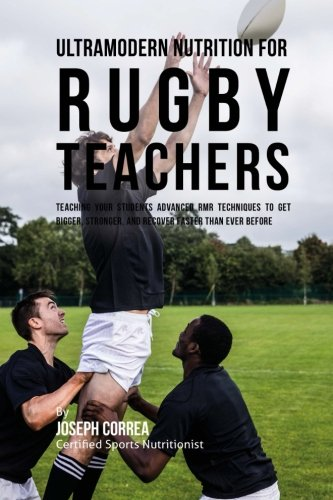 Ultramodern Nutrition for Rugby Teachers: Teaching Your Students Advanced RMR Techniques to Get Bigger, Stronger, and Recover Faster Than Ever Before por Joseph Correa (Certified Sports Nutritionist)