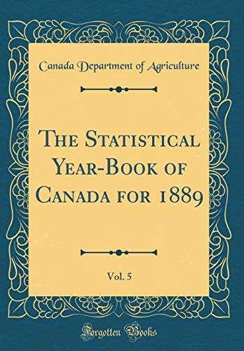 The Statistical Year-Book of Canada for 1889, Vol. 5 (Classic Reprint) por Canada Department of Agriculture