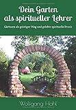 Dein Garten als spiritueller Lehrer: Gärtnern als geistiger Weg und gelebte spirituelle Praxis