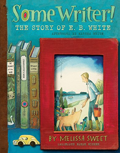 Some Writer!: The Story of E.B. White (Ala Notable Children's Books. All Ages)
