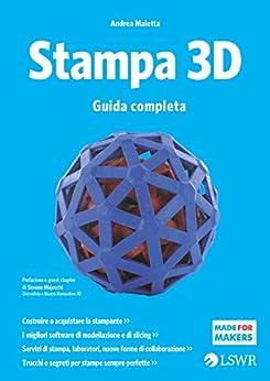 Stampa 3D: Guida completa di [Maietta, Andrea]