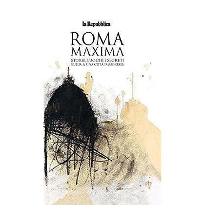 Roma Maxima. Storie, Luoghi E Segreti. Guida A Una Città Immortale