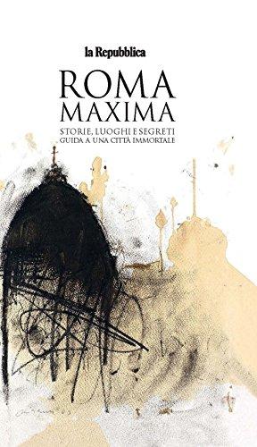 Roma Maxima. Storie, luoghi e segreti. Guida a una città immortale (Le Guide di Repubblica)