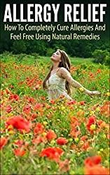 Allergy Relief: How To Completely Cure Allergies And Feel Free Using Natural Remedies (allergy relief, allergy, cure allergies, feel free, natural remedies, ... allergy and immunology) (English Edition)