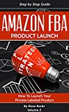 Amazon FBA: How to Launch your Private Label Product (Product Launch Book 3)