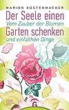 Der Seele einen Garten schenken: Vom Zauber der Blumen und einfachen Dinge - Marion Küstenmacher