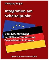 Integration am Scheitelpunkt. Vom Machtverzicht zur Selbstverantwortung Deutschlands in Europa (DWV-Schriften zur Politikwissenschaft)