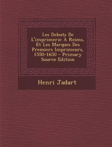 Les Debuts de L'Imprimerie a Reims, Et Les Marques Des Premiers Imprimeurs, 1550-1650
