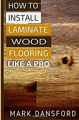 How to Install Laminate Wood Flooring: Like A Pro produced by CreateSpace Independent Publishing Platform - quick delivery from UK.