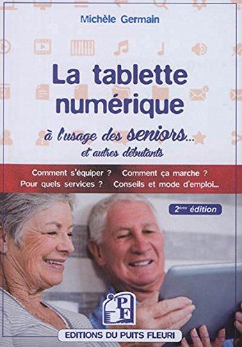 La tablette numérique à l'usage des seniors... et autres débutants : guide d'utilisation & conseils, comment s'équiper ? Comment ça marche ? Pour quels services ? Conseils et mode d'emploi...