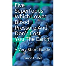 Five Superfoods Which Lower Blood Pressure And Don't Cost You The Earth: A Very Short Guide