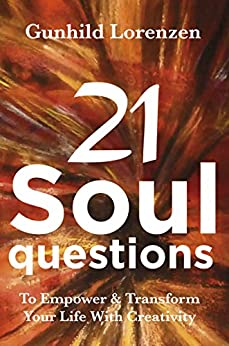21 Soul Questions - The Art Journaling Way To Self-Discovery, Self - Compassion & Your Authentic Self: Learn How To Empower & Transform Your Life With Creativity & Inspirational Journal Writing by [Lorenzen, Gunhild]
